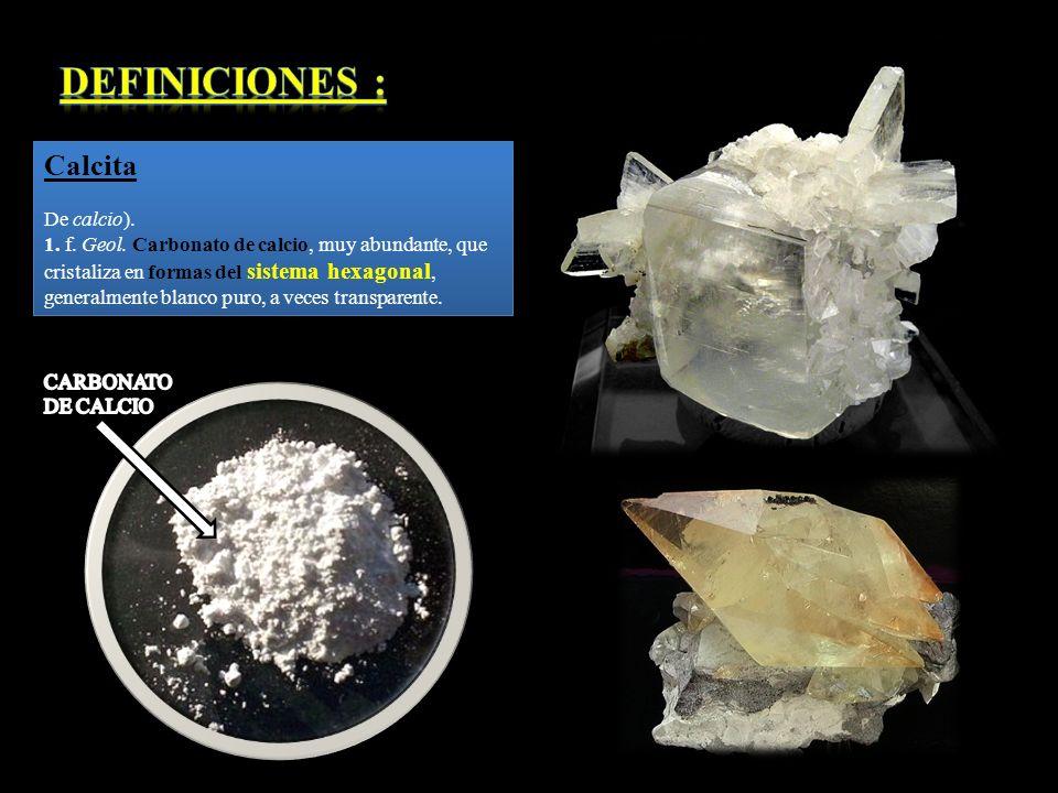 Calcita De calcio). 1. f. Geol. Carbonato de calcio, muy abundante, que cristaliza en formas del sistema hexagonal, generalmente blanco puro, a veces