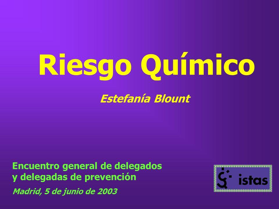 Riesgo Químico Encuentro general de delegados y delegadas de prevención Madrid, 5 de junio de 2003 Estefanía Blount