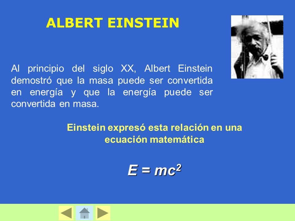 ALBERT EINSTEIN Al principio del siglo XX, Albert Einstein demostró que la masa puede ser convertida en energía y que la energía puede ser convertida