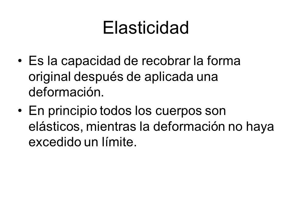 Elasticidad Es la capacidad de recobrar la forma original después de aplicada una deformación. En principio todos los cuerpos son elásticos, mientras