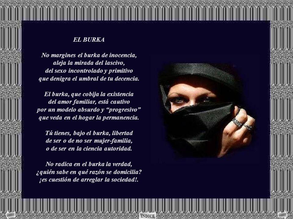 EL BURKA No margines el burka de inocencia, aleja la mirada del lascivo, del sexo incontrolado y primitivo que denigra el umbral de tu decencia.
