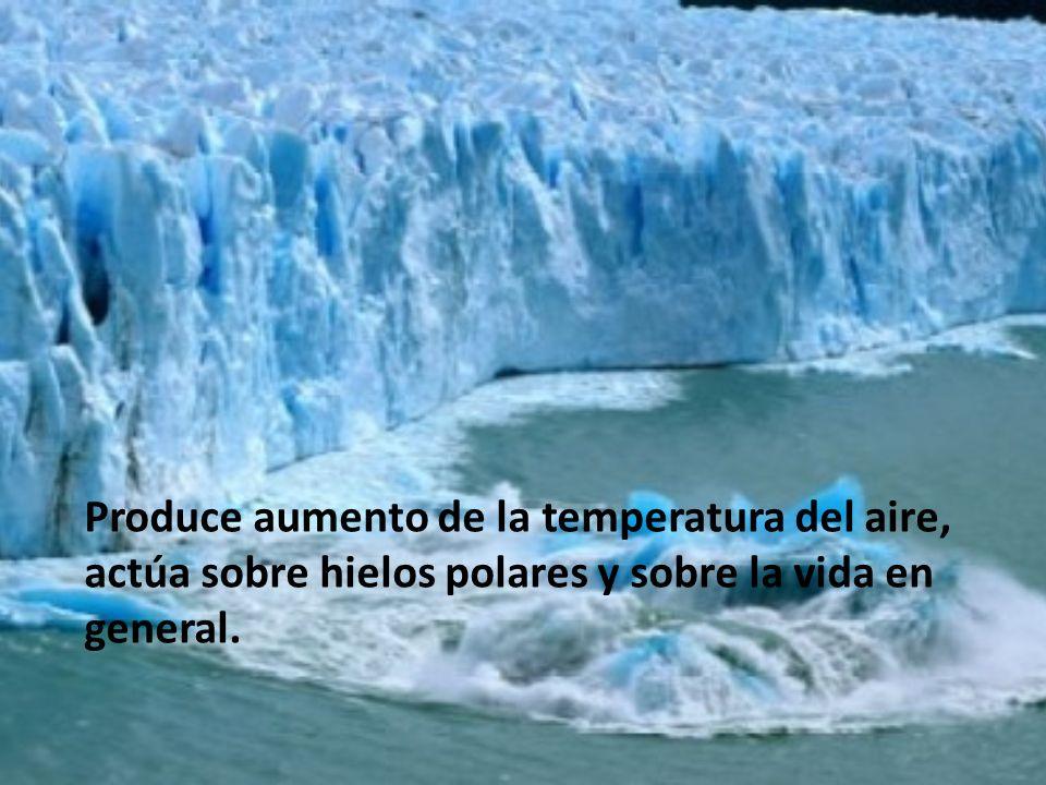 Produce aumento de la temperatura del aire, actúa sobre hielos polares y sobre la vida en general.