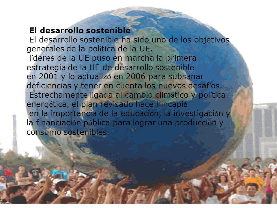 El desarrollo sostenible El desarrollo sostenible ha sido uno de los objetivos generales de la pol í tica de la UE. l í deres de la UE puso en marcha