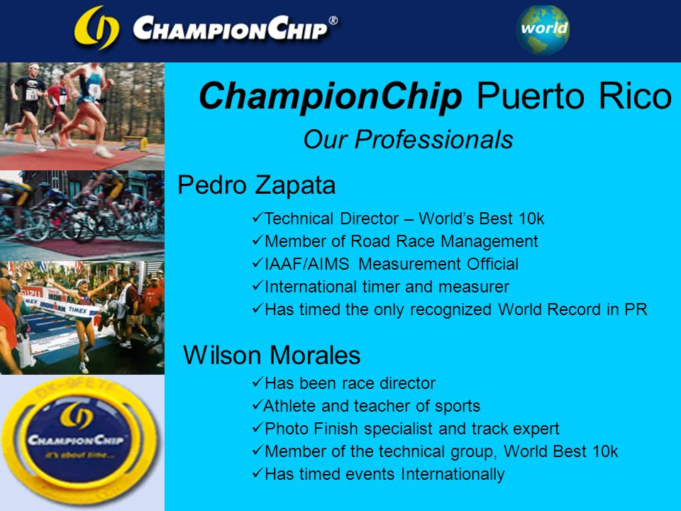 Our Professionals Pedro Zapata Technical Director – Worlds Best 10k Member of Road Race Management IAAF/AIMS Measurement Official International timer and measurer Has timed the only recognized World Record in PR Wilson Morales Has been race director Athlete and teacher of sports Photo Finish specialist and track expert Member of the technical group, World Best 10k Has timed events Internationally ChampionChip Puerto Rico