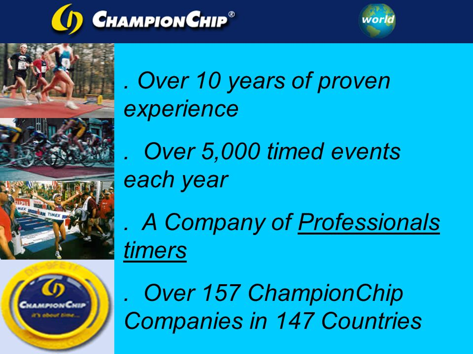 . Over 10 years of proven experience. Over 5,000 timed events each year. A Company of Professionals timers. Over 157 ChampionChip Companies in 147 Cou