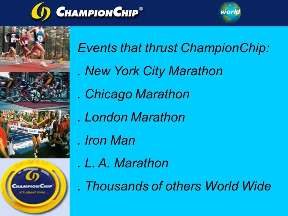 Events that thrust ChampionChip:. New York City Marathon. Chicago Marathon. London Marathon. Iron Man. L. A. Marathon. Thousands of others World Wide
