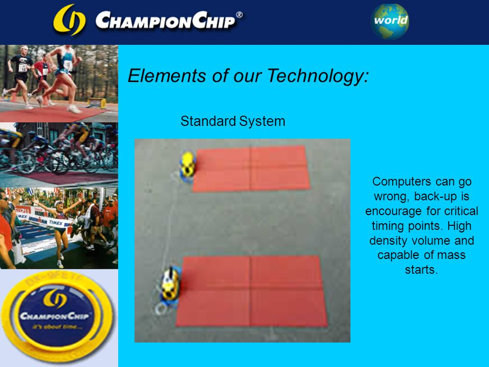 Elements of our Technology: Computers can go wrong, back-up is encourage for critical timing points. High density volume and capable of mass starts. S