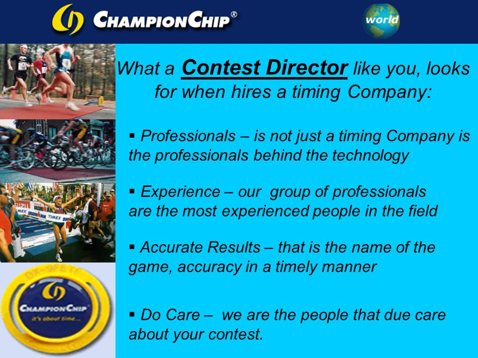 What a Contest Director like you, looks for when hires a timing Company: Professionals – is not just a timing Company is the professionals behind the technology Experience – our group of professionals are the most experienced people in the field Accurate Results – that is the name of the game, accuracy in a timely manner Do Care – we are the people that due care about your contest.
