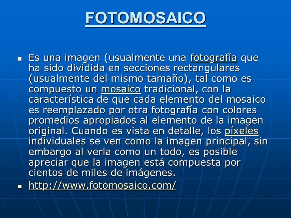 FOTOMOSAICO Es una imagen (usualmente una fotografía que ha sido dividida en secciones rectangulares (usualmente del mismo tamaño), tal como es compuesto un mosaico tradicional, con la característica de que cada elemento del mosaico es reemplazado por otra fotografía con colores promedios apropiados al elemento de la imagen original.