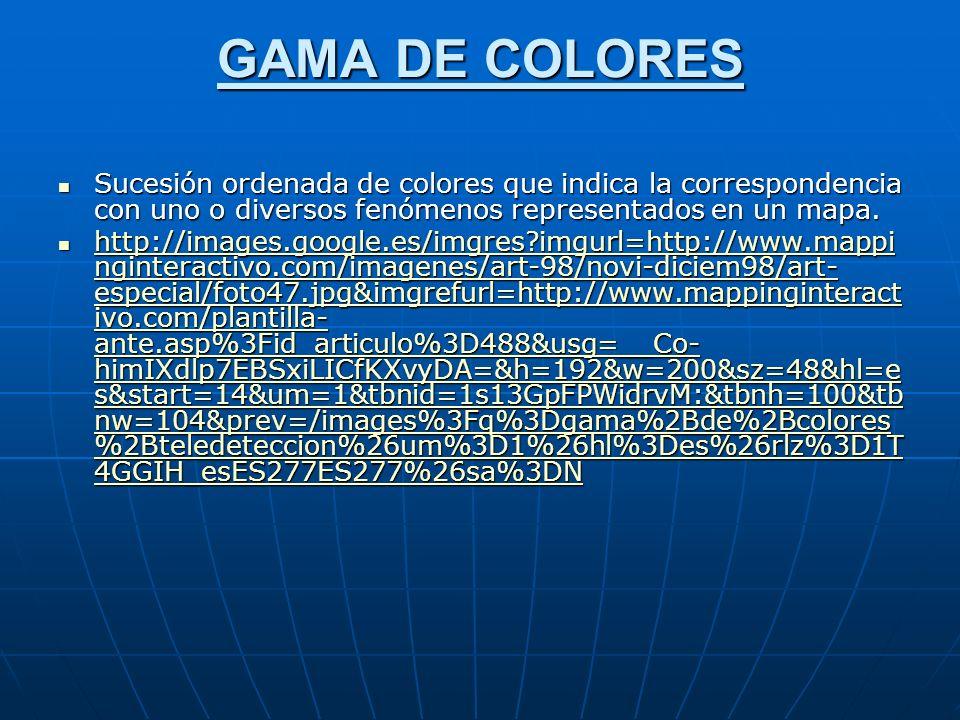 GAMA DE COLORES Sucesión ordenada de colores que indica la correspondencia con uno o diversos fenómenos representados en un mapa.