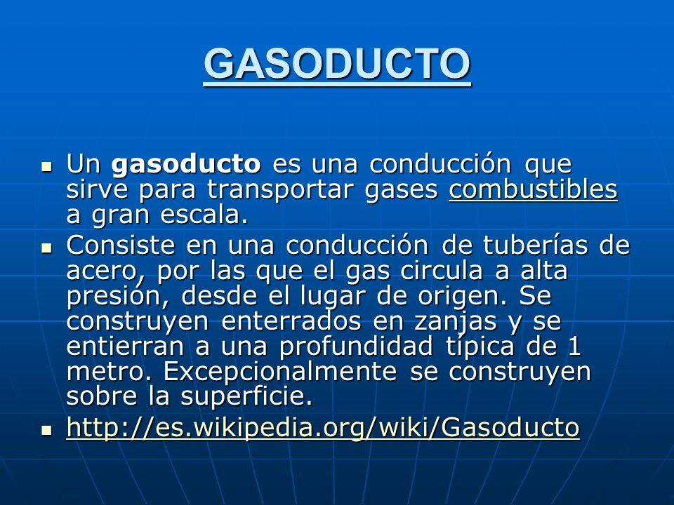 GASODUCTO Un gasoducto es una conducción que sirve para transportar gases combustibles a gran escala.