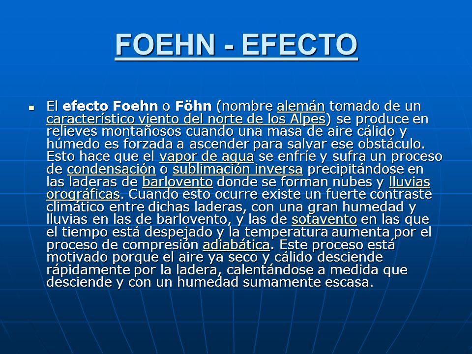 FOEHN - EFECTO El efecto Foehn o Föhn (nombre alemán tomado de un característico viento del norte de los Alpes) se produce en relieves montañosos cuando una masa de aire cálido y húmedo es forzada a ascender para salvar ese obstáculo.