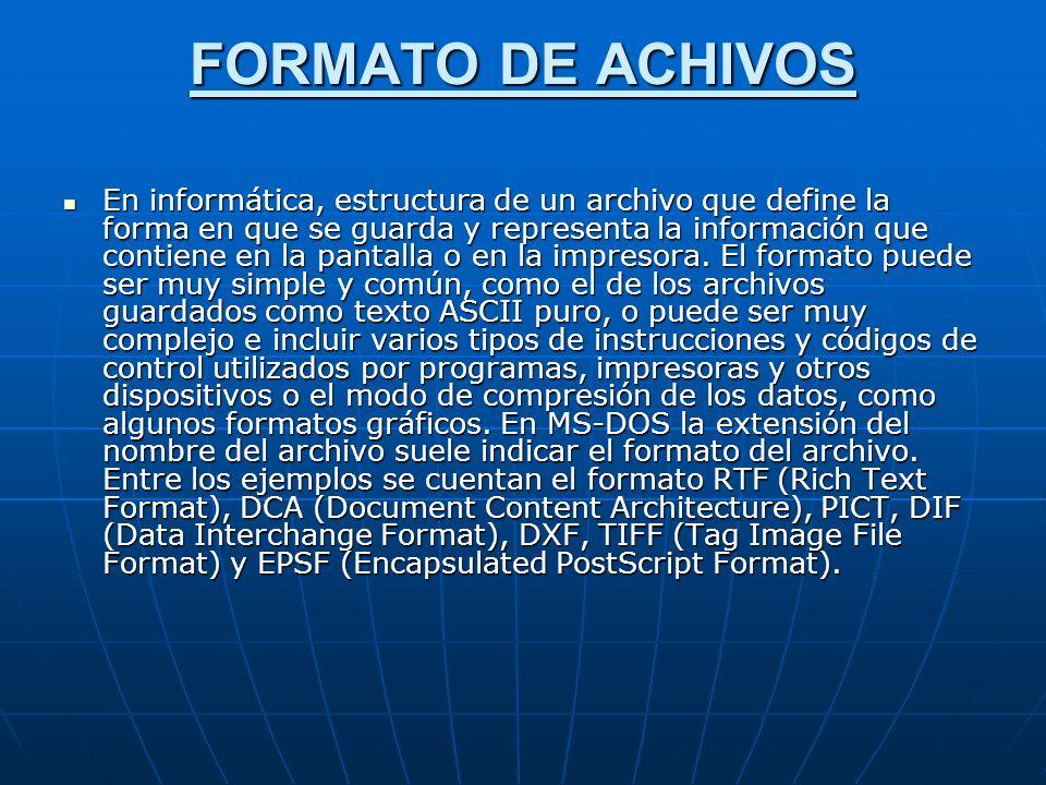 FORMATO DE ACHIVOS En informática, estructura de un archivo que define la forma en que se guarda y representa la información que contiene en la pantalla o en la impresora.