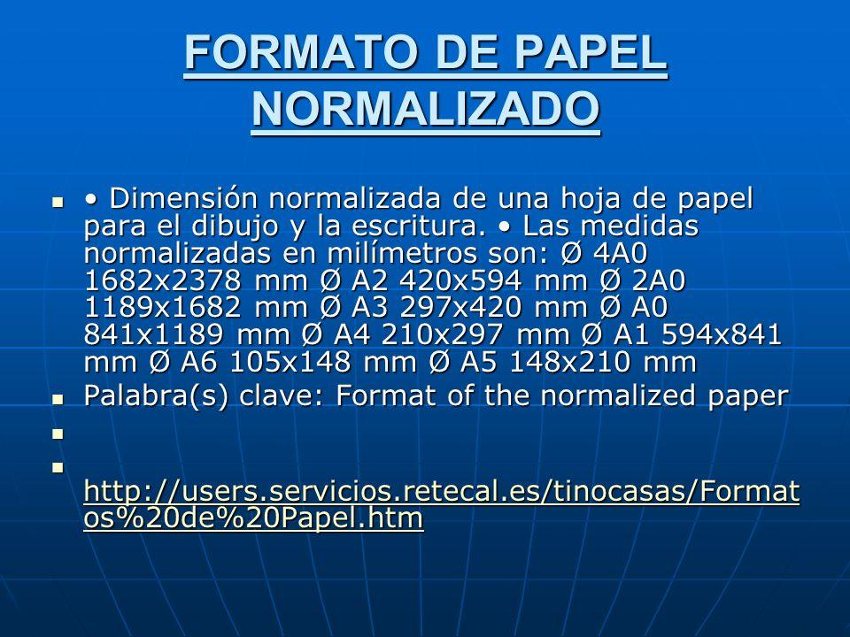 FORMATO DE PAPEL NORMALIZADO Dimensión normalizada de una hoja de papel para el dibujo y la escritura.