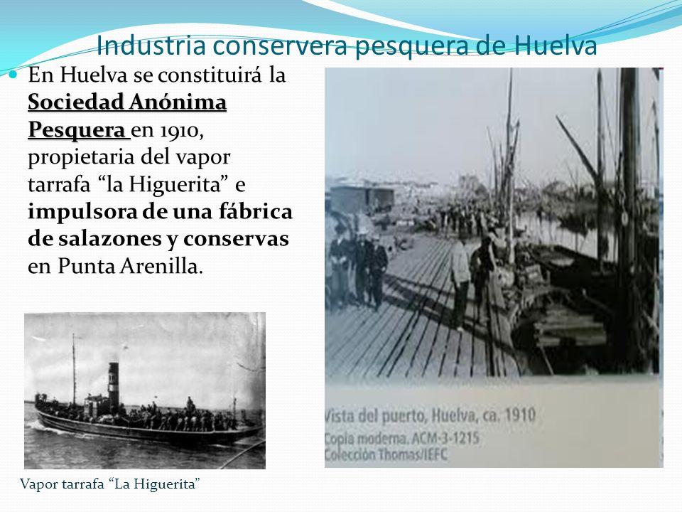 Industria conservera pesquera de Huelva Sociedad Anónima Pesquera En Huelva se constituirá la Sociedad Anónima Pesquera en 1910, propietaria del vapor