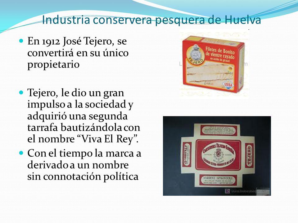 Industria conservera pesquera de Huelva En 1912 José Tejero, se convertirá en su único propietario Tejero, le dio un gran impulso a la sociedad y adqu