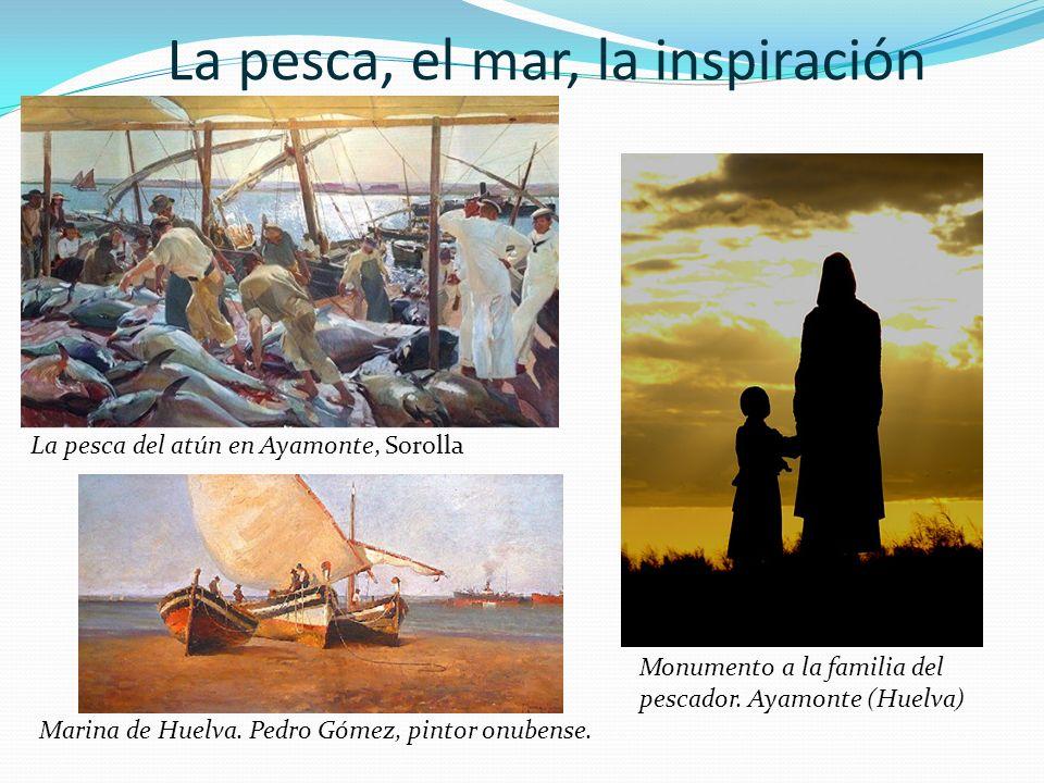 La pesca, el mar, la inspiración La pesca del atún en Ayamonte, Sorolla Marina de Huelva. Pedro Gómez, pintor onubense. Monumento a la familia del pes