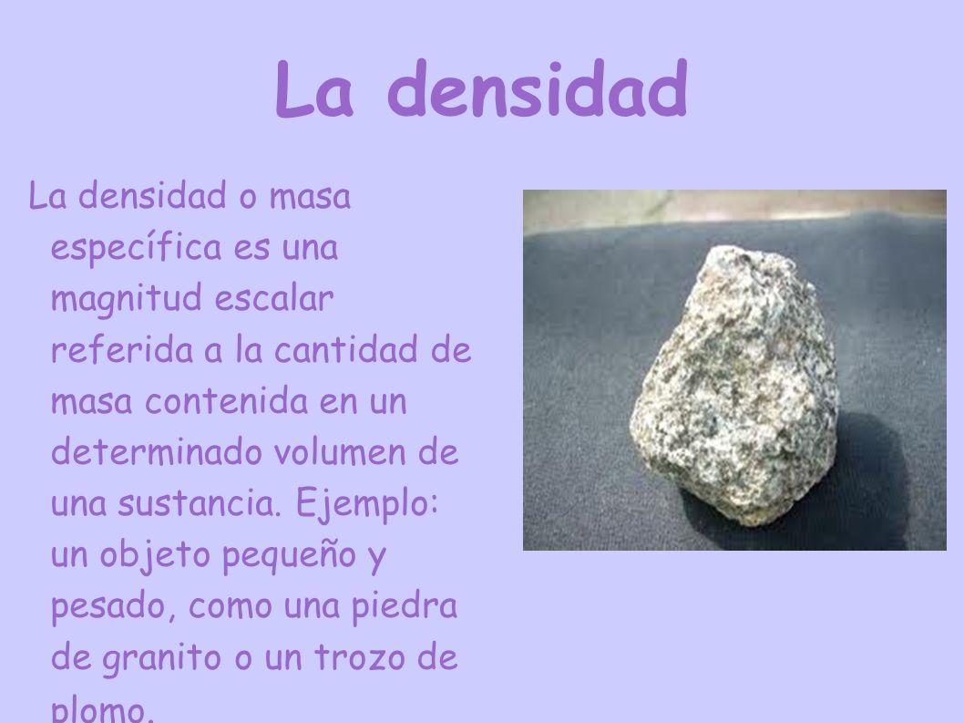 La densidad La densidad o masa específica es una magnitud escalar referida a la cantidad de masa contenida en un determinado volumen de una sustancia.