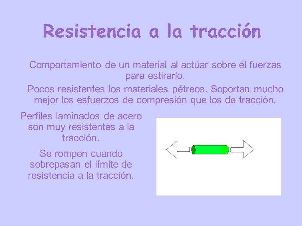 Resistencia a la tracción Comportamiento de un material al actúar sobre él fuerzas para estirarlo. Pocos resistentes los materiales pétreos. Soportan