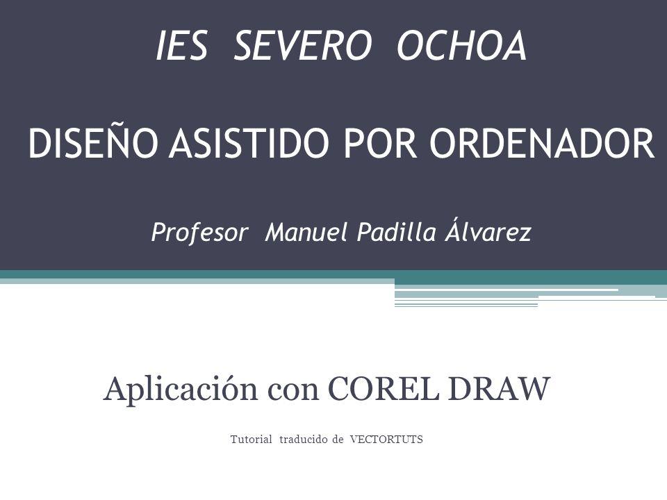 IES SEVERO OCHOA DISEÑO ASISTIDO POR ORDENADOR Profesor Manuel Padilla Álvarez Aplicación con COREL DRAW Tutorial traducido de VECTORTUTS