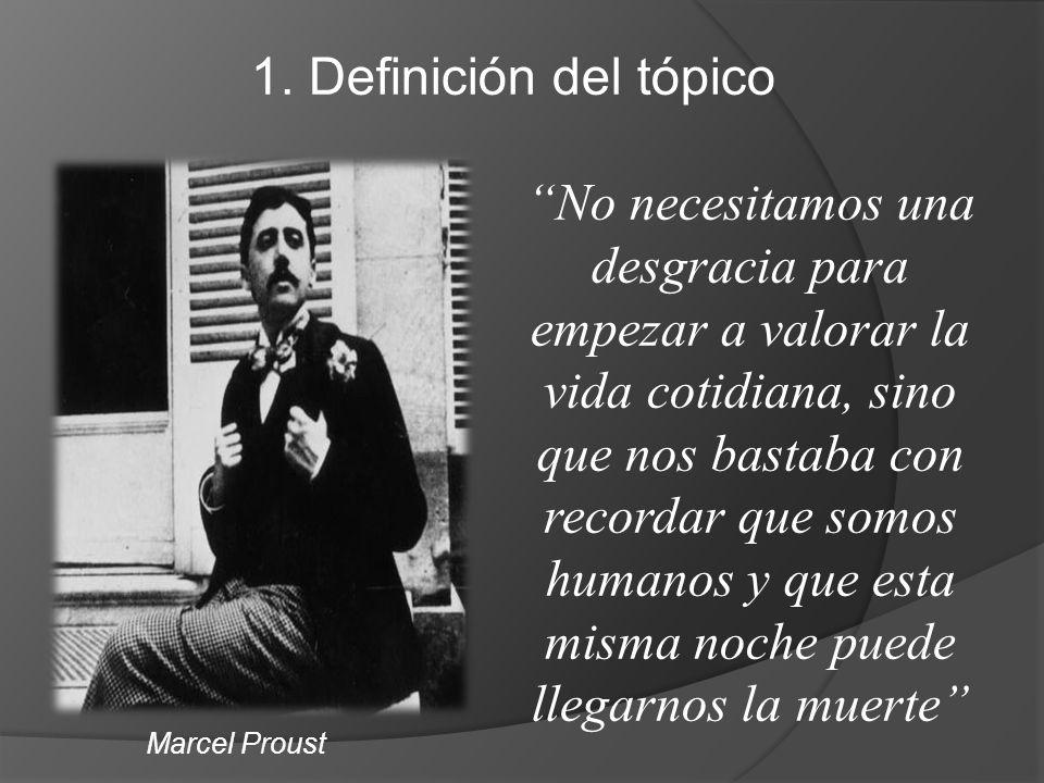 1. Definición del tópico Marcel Proust No necesitamos una desgracia para empezar a valorar la vida cotidiana, sino que nos bastaba con recordar que so