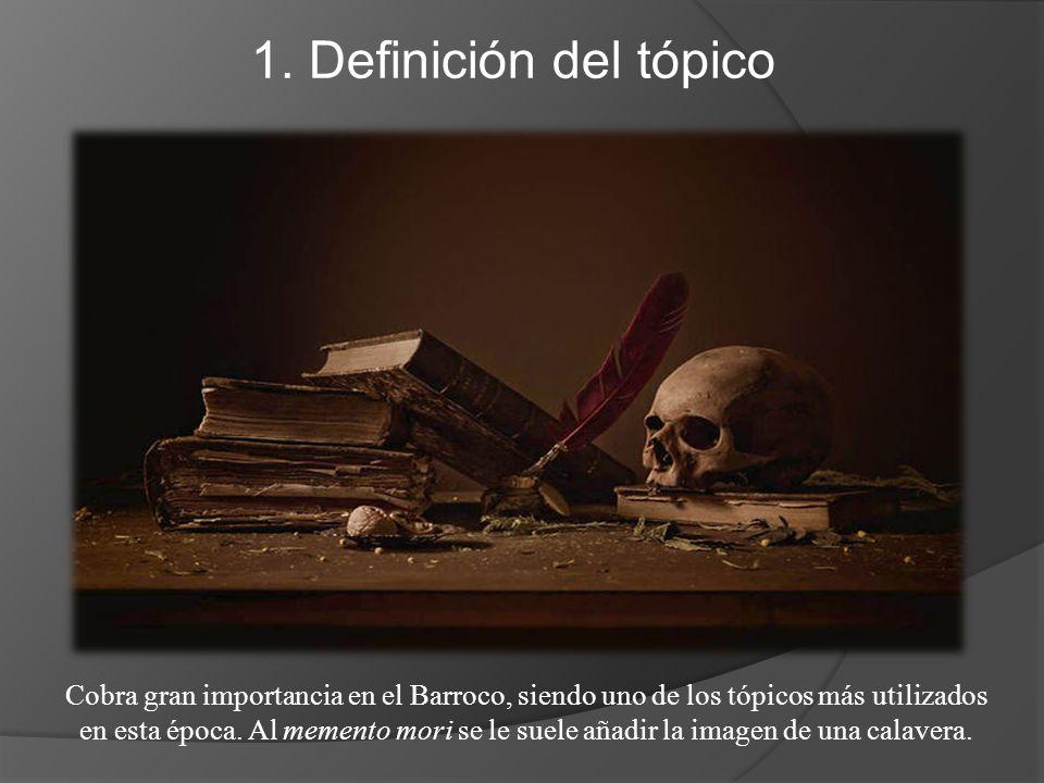 1. Definición del tópico Cobra gran importancia en el Barroco, siendo uno de los tópicos más utilizados en esta época. Al memento mori se le suele aña