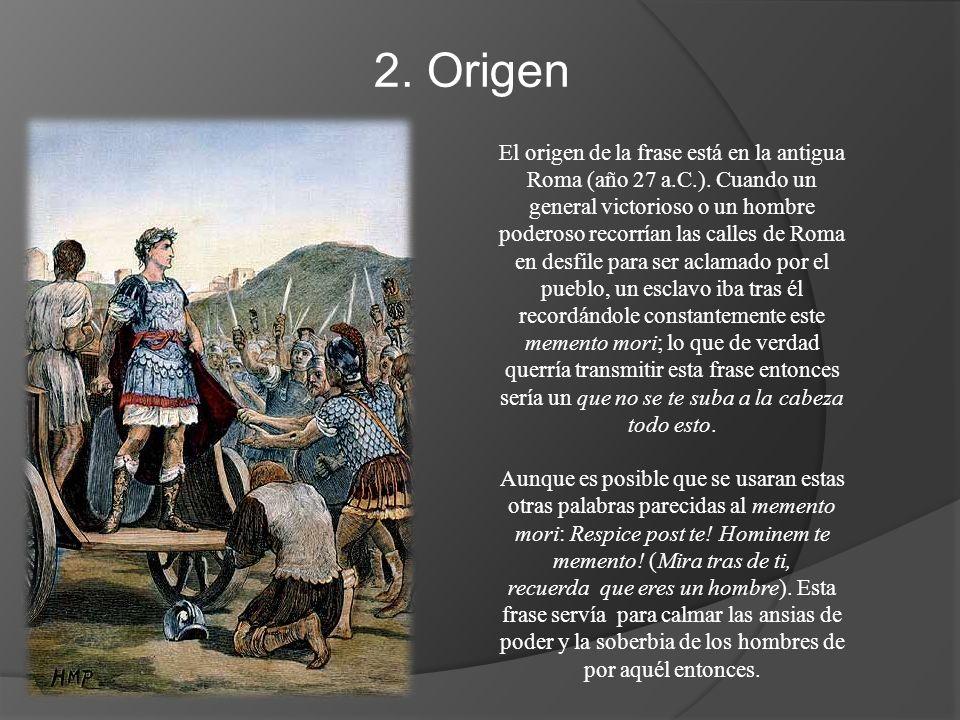 2. Origen El origen de la frase está en la antigua Roma (año 27 a.C.). Cuando un general victorioso o un hombre poderoso recorrían las calles de Roma