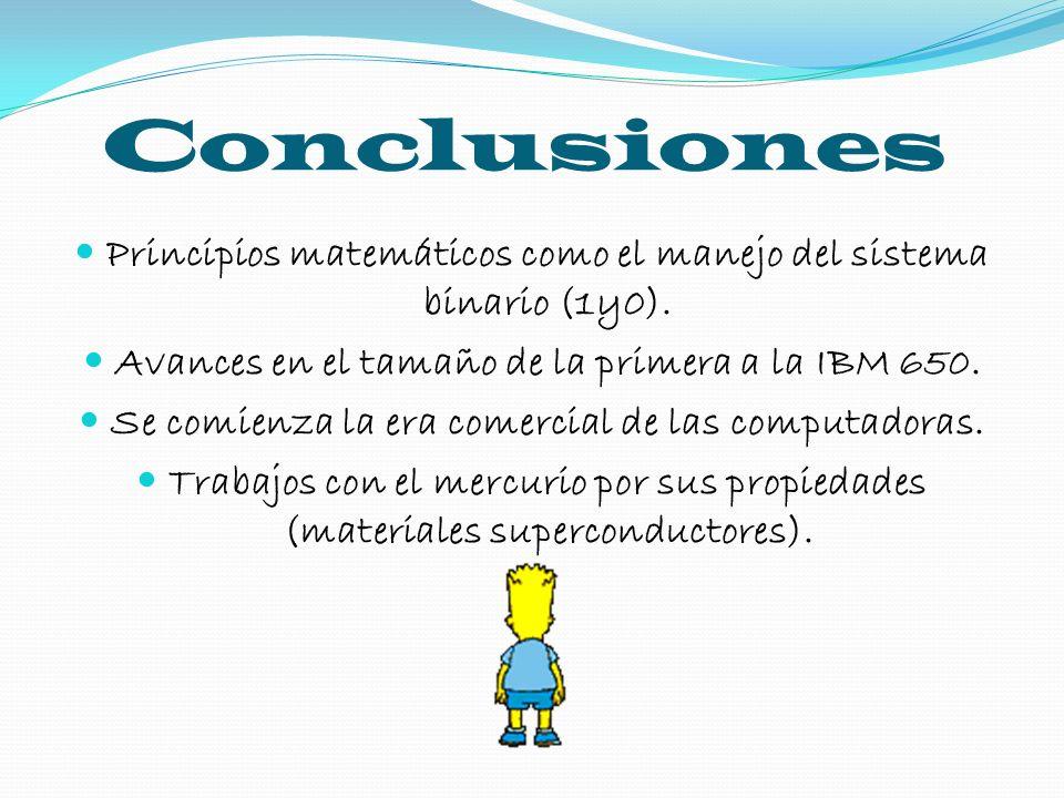 Conclusiones Principios matemáticos como el manejo del sistema binario (1y0). Avances en el tamaño de la primera a la IBM 650. Se comienza la era come