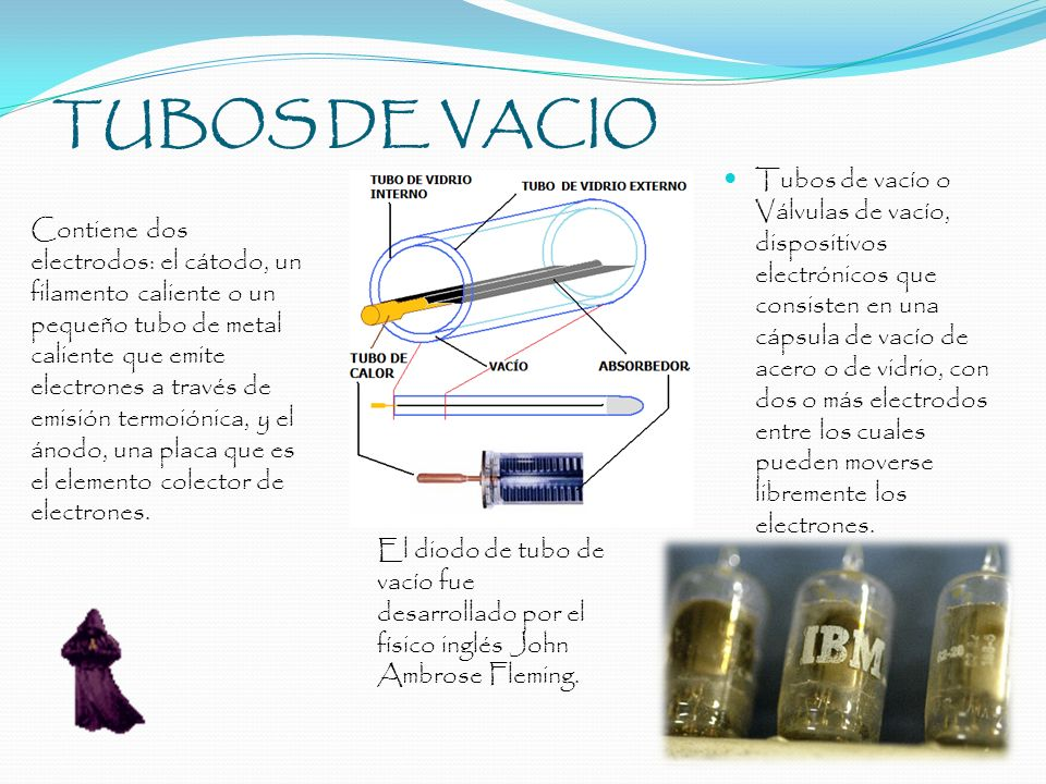TUBOS DE VACIO Tubos de vacío o Válvulas de vacío, dispositivos electrónicos que consisten en una cápsula de vacío de acero o de vidrio, con dos o más