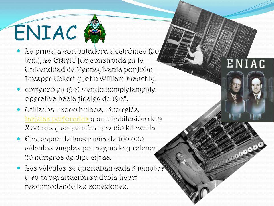 La primera computadora electrónica (30 ton.), La ENIAC fue construida en la Universidad de Pennsylvania por John Presper Eckert y John William Mauchly