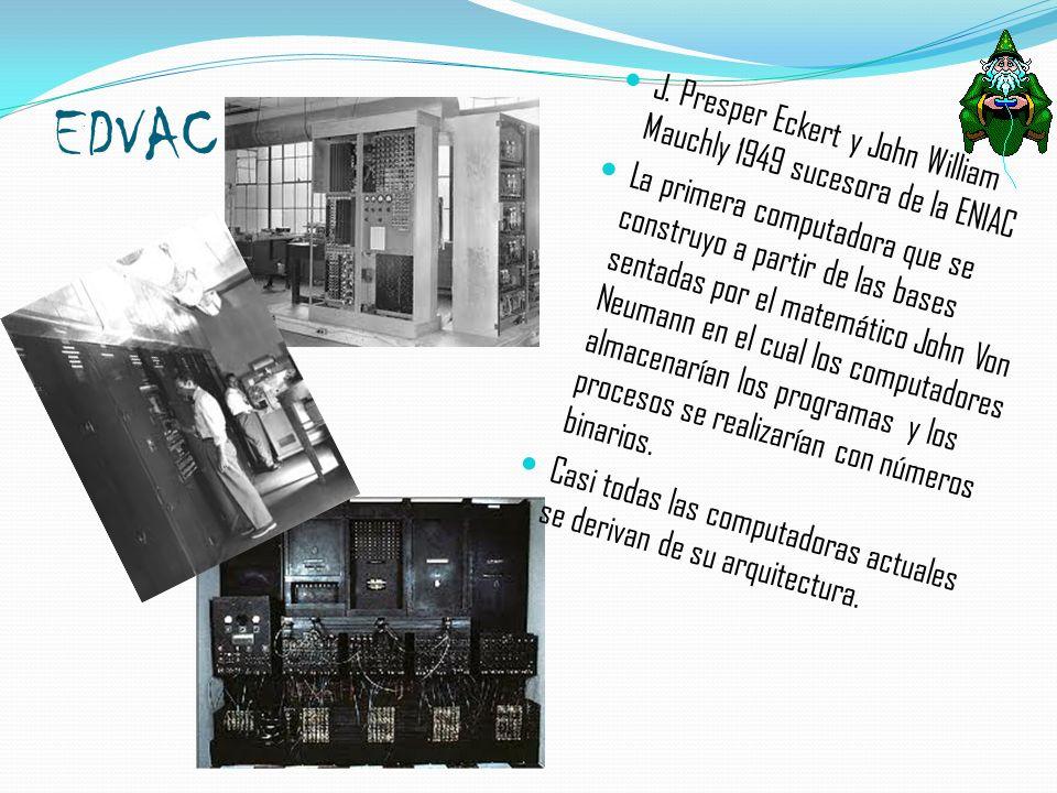 EDVAC J. Presper Eckert y John William Mauchly 1949 sucesora de la ENIAC La primera computadora que se construyo a partir de las bases sentadas por el