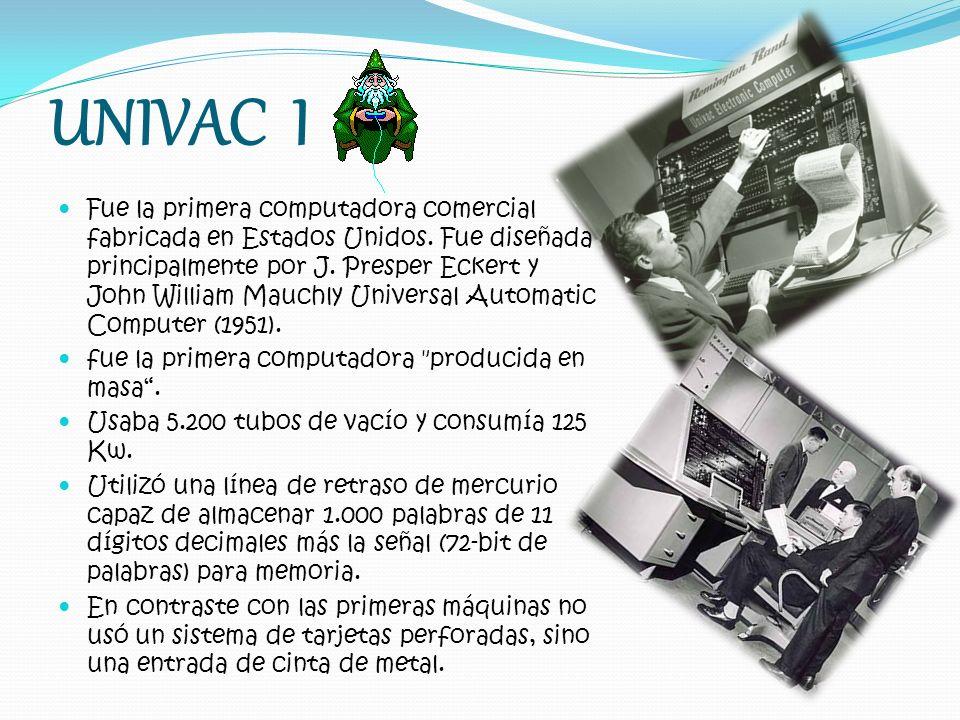 UNIVAC I Fue la primera computadora comercial fabricada en Estados Unidos. Fue diseñada principalmente por J. Presper Eckert y John William Mauchly Un