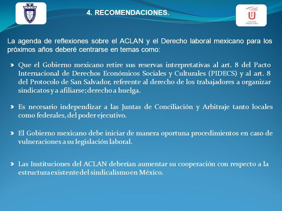 4. RECOMENDACIONES. La agenda de reflexiones sobre el ACLAN y el Derecho laboral mexicano para los próximos años deberé centrarse en temas como: Que e