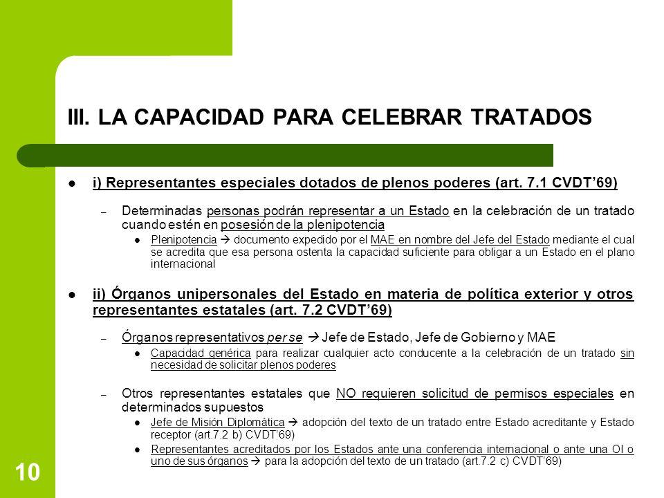 10 III. LA CAPACIDAD PARA CELEBRAR TRATADOS i) Representantes especiales dotados de plenos poderes (art. 7.1 CVDT69) – Determinadas personas podrán re