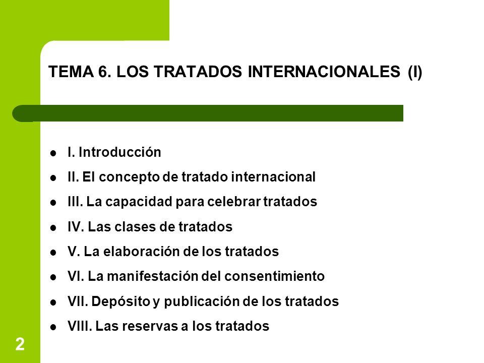 2 TEMA 6. LOS TRATADOS INTERNACIONALES (I) I. Introducción II. El concepto de tratado internacional III. La capacidad para celebrar tratados IV. Las c