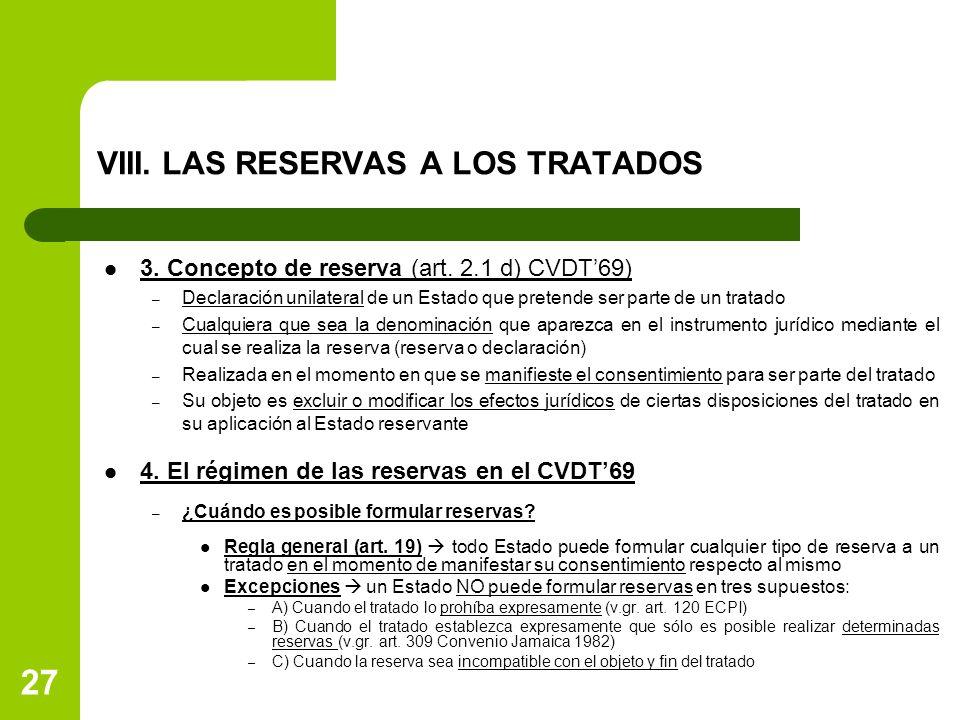 27 VIII. LAS RESERVAS A LOS TRATADOS 3. Concepto de reserva (art. 2.1 d) CVDT69) – Declaración unilateral de un Estado que pretende ser parte de un tr