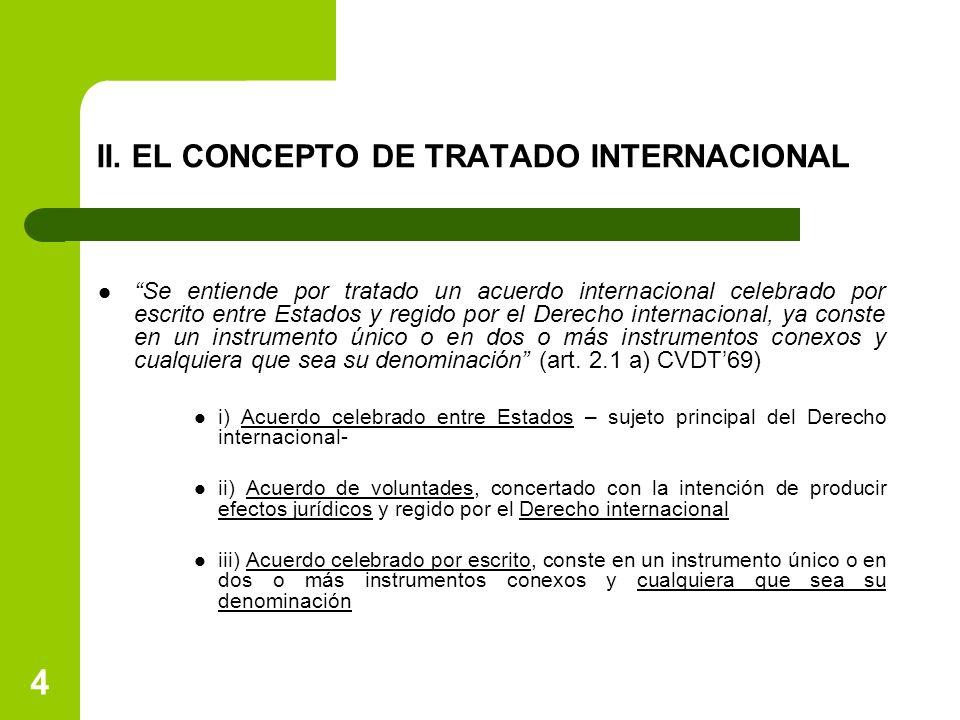 4 II. EL CONCEPTO DE TRATADO INTERNACIONAL Se entiende por tratado un acuerdo internacional celebrado por escrito entre Estados y regido por el Derech