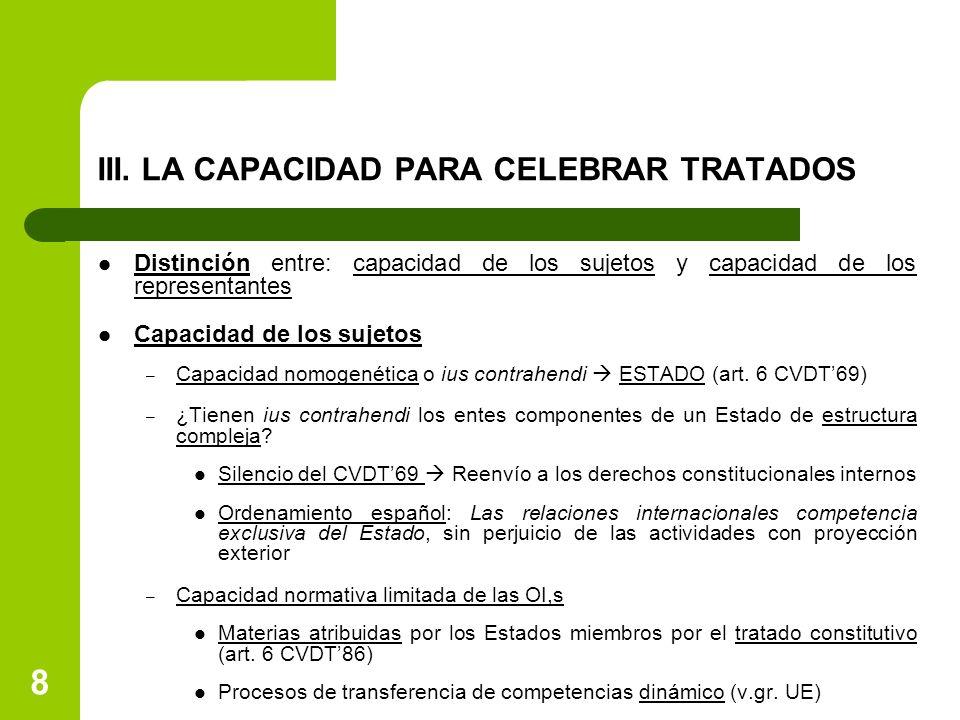 8 III. LA CAPACIDAD PARA CELEBRAR TRATADOS Distinción entre: capacidad de los sujetos y capacidad de los representantes Capacidad de los sujetos – Cap