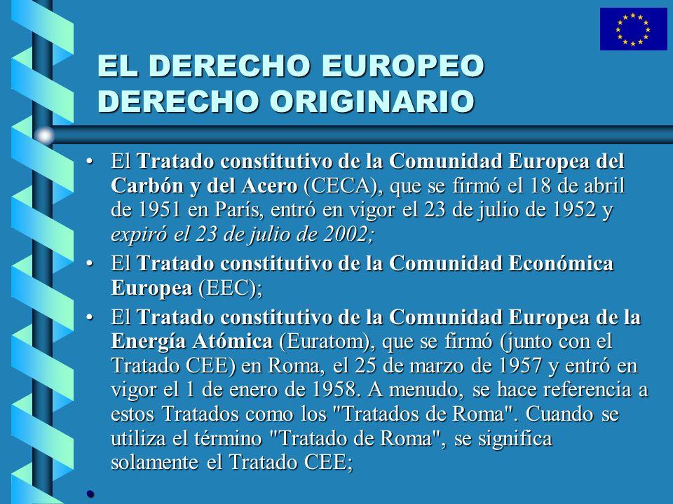 EL DERECHO EUROPEO DERECHO ORIGINARIO El Tratado constitutivo de la Comunidad Europea del Carbón y del Acero (CECA), que se firmó el 18 de abril de 19