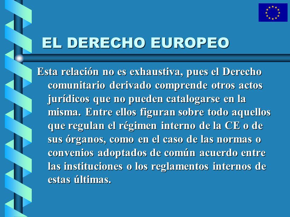 EL DERECHO EUROPEO Esta relación no es exhaustiva, pues el Derecho comunitario derivado comprende otros actos jurídicos que no pueden catalogarse en l