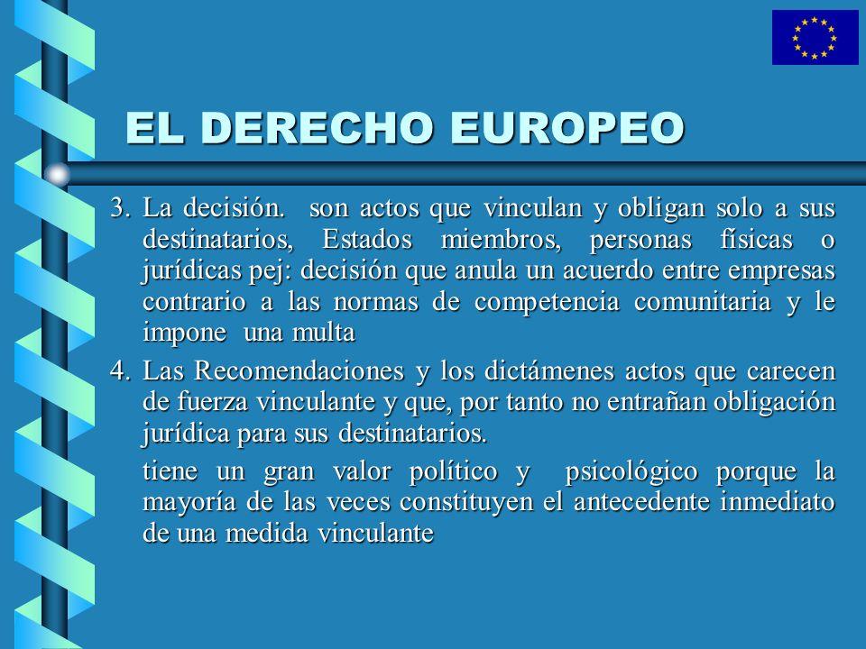EL DERECHO EUROPEO 3. La decisión. son actos que vinculan y obligan solo a sus destinatarios, Estados miembros, personas físicas o jurídicas pej: deci