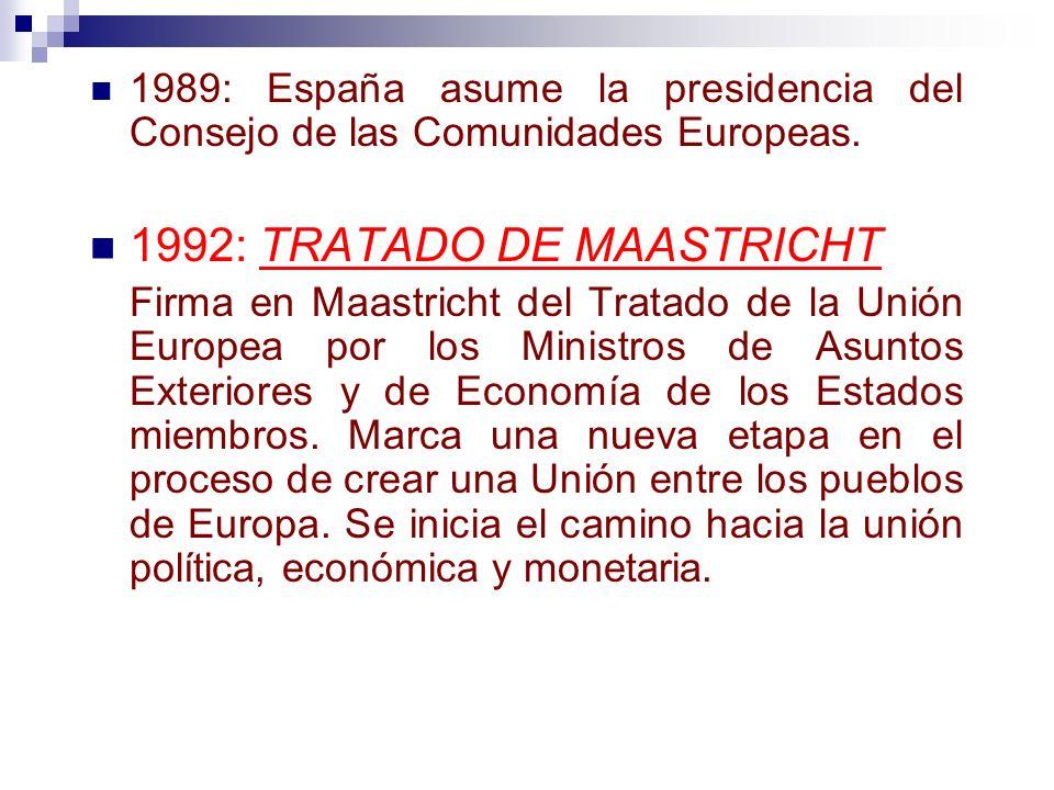 1989: España asume la presidencia del Consejo de las Comunidades Europeas. 1992: TRATADO DE MAASTRICHT Firma en Maastricht del Tratado de la Unión Eur