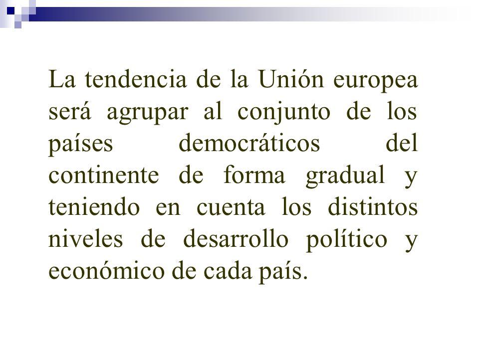 La tendencia de la Unión europea será agrupar al conjunto de los países democráticos del continente de forma gradual y teniendo en cuenta los distinto