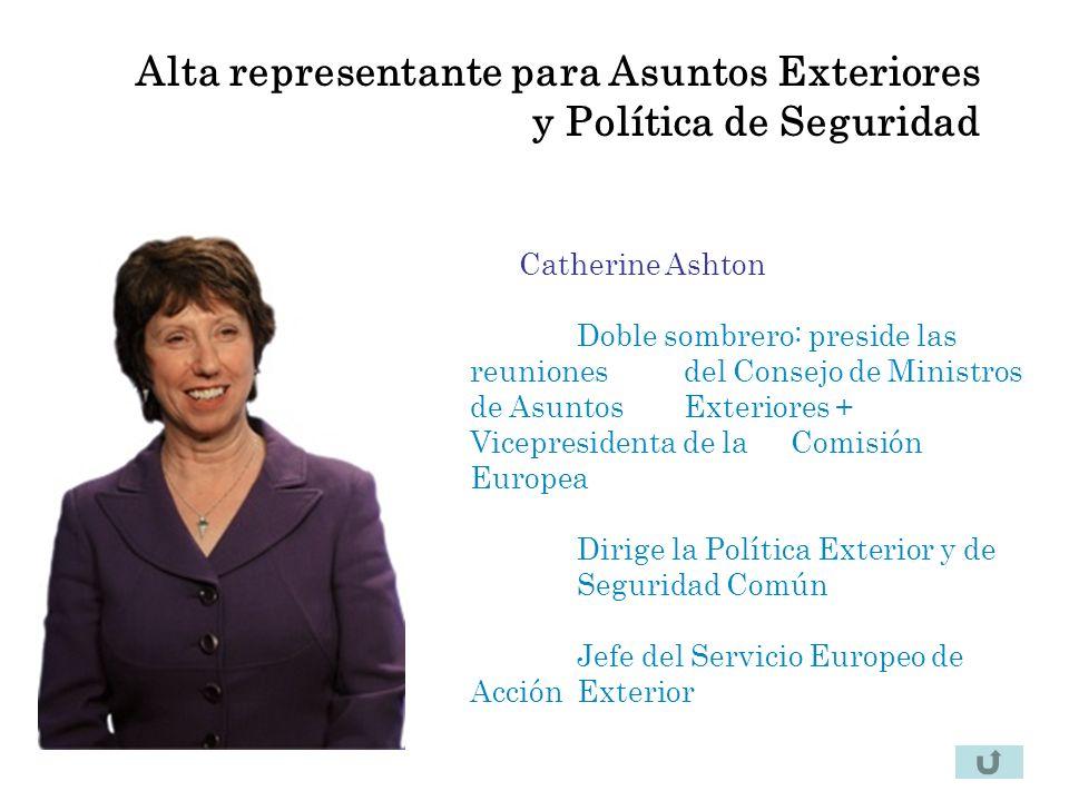 Alta representante para Asuntos Exteriores y Política de Seguridad Catherine Ashton Doble sombrero: preside las reuniones del Consejo de Ministros de Asuntos Exteriores + Vicepresidenta de la Comisión Europea Dirige la Política Exterior y de Seguridad Común Jefe del Servicio Europeo de Acción Exterior
