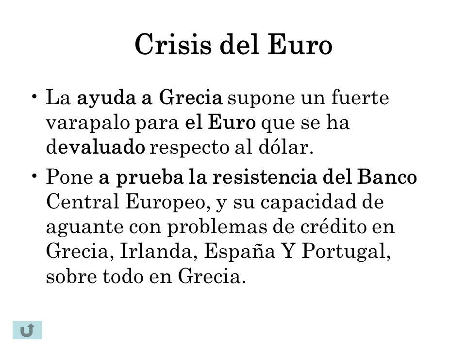 Crisis del Euro La ayuda a Grecia supone un fuerte varapalo para el Euro que se ha devaluado respecto al dólar. Pone a prueba la resistencia del Banco
