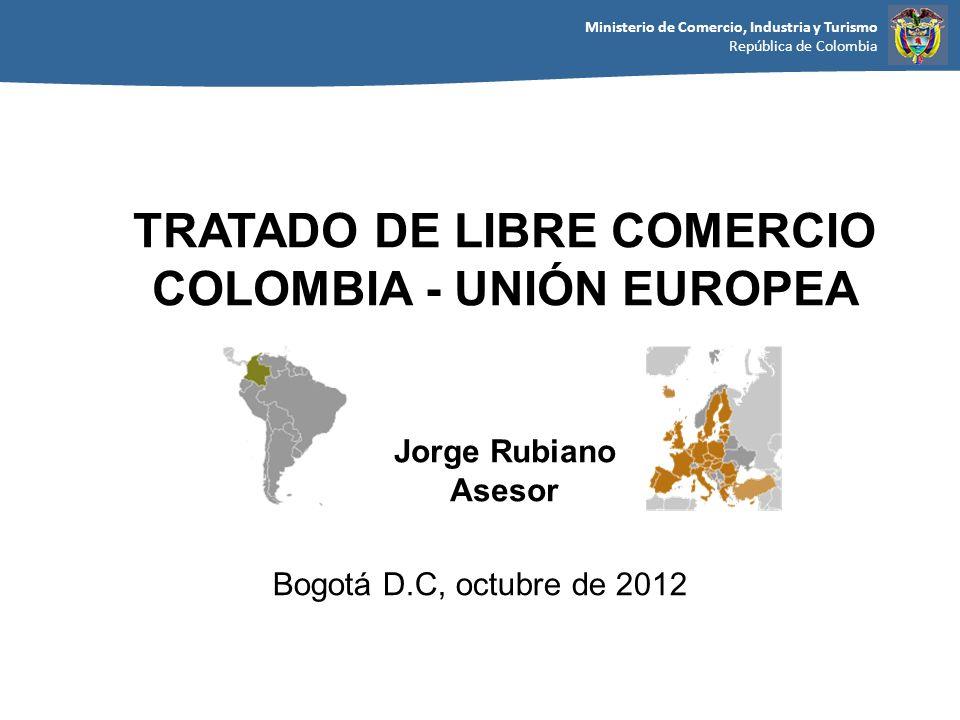 Ministerio de Comercio, Industria y Turismo República de Colombia Bogotá D.C, octubre de 2012 TRATADO DE LIBRE COMERCIO COLOMBIA - UNIÓN EUROPEA Jorge Rubiano Asesor