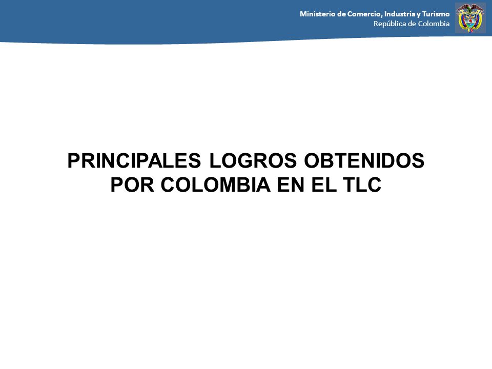 Ministerio de Comercio, Industria y Turismo República de Colombia PRINCIPALES LOGROS OBTENIDOS POR COLOMBIA EN EL TLC