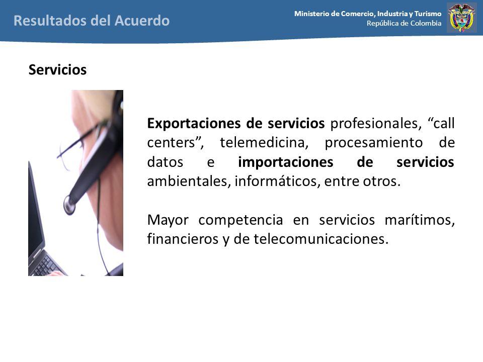 Ministerio de Comercio, Industria y Turismo República de Colombia Exportaciones de servicios profesionales, call centers, telemedicina, procesamiento de datos e importaciones de servicios ambientales, informáticos, entre otros.