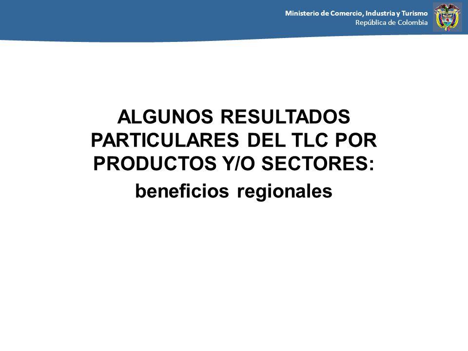 Ministerio de Comercio, Industria y Turismo República de Colombia ALGUNOS RESULTADOS PARTICULARES DEL TLC POR PRODUCTOS Y/O SECTORES: beneficios regio