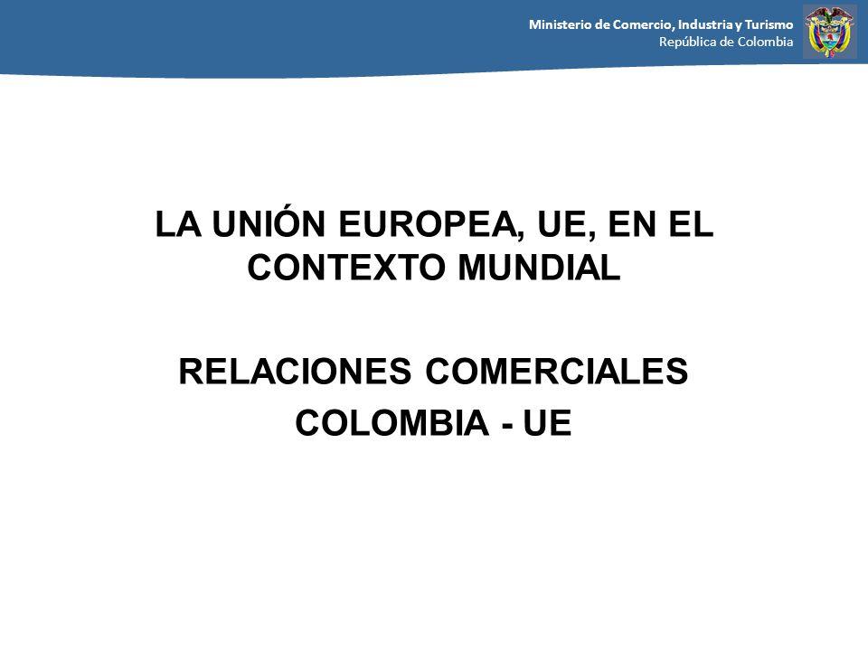 Ministerio de Comercio, Industria y Turismo República de Colombia LA UNIÓN EUROPEA, UE, EN EL CONTEXTO MUNDIAL RELACIONES COMERCIALES COLOMBIA - UE